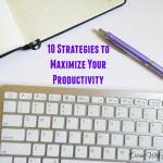 10 Strategies to Maximize Your Productivity
