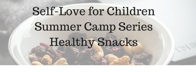 Self-Love Summer Camp Series Healthy Snacks