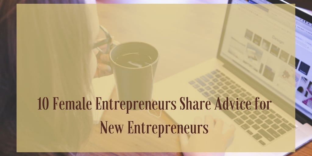 10 Female Entrepreneurs Share Advice for New Entrepreneurs