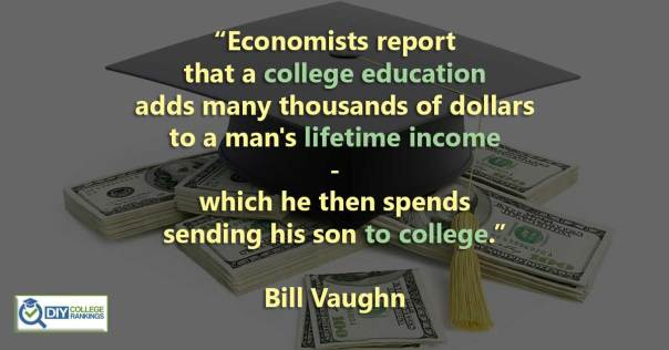 """Economists report that a college education adds many thousands of dollars to a man's lifetime income - which he then spends sending his son to college."""" Bill Vaughn"""