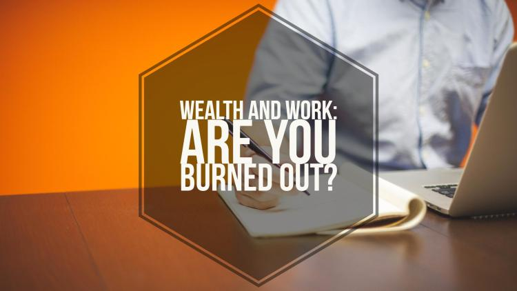 Wealth & Work - Are You Burned Out?
