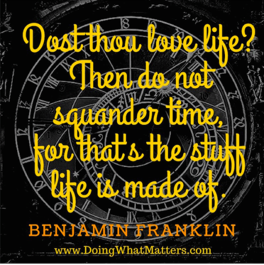 """Dost thou love life? Then do not squander time, for that's the stuff life is made of."" Benjamin Franklin"