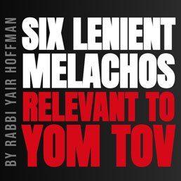 The Six Lenient Malachos for Yom Tov