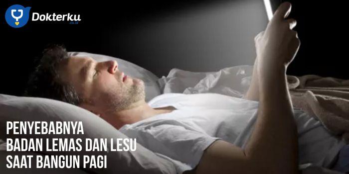 Badan Lemas dan lesu Saat Bangun Pagi? Ini Penyebabnya