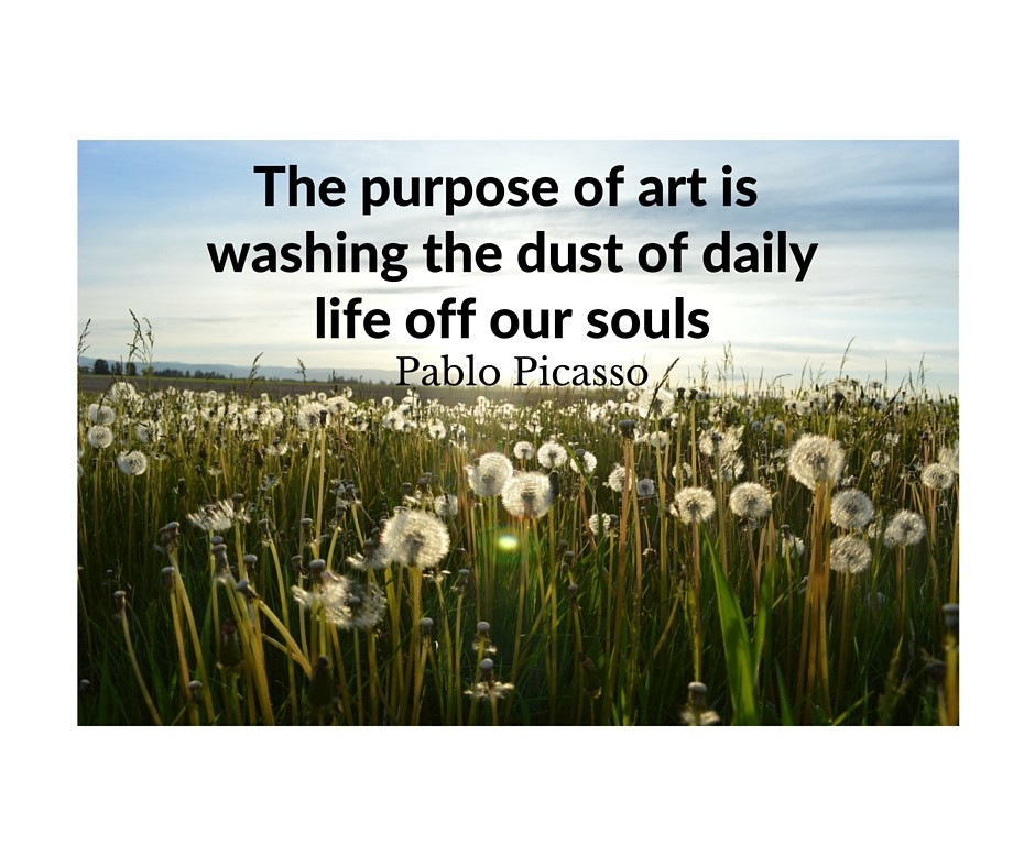 The purpose of art is washing the dust of daily life off our souls