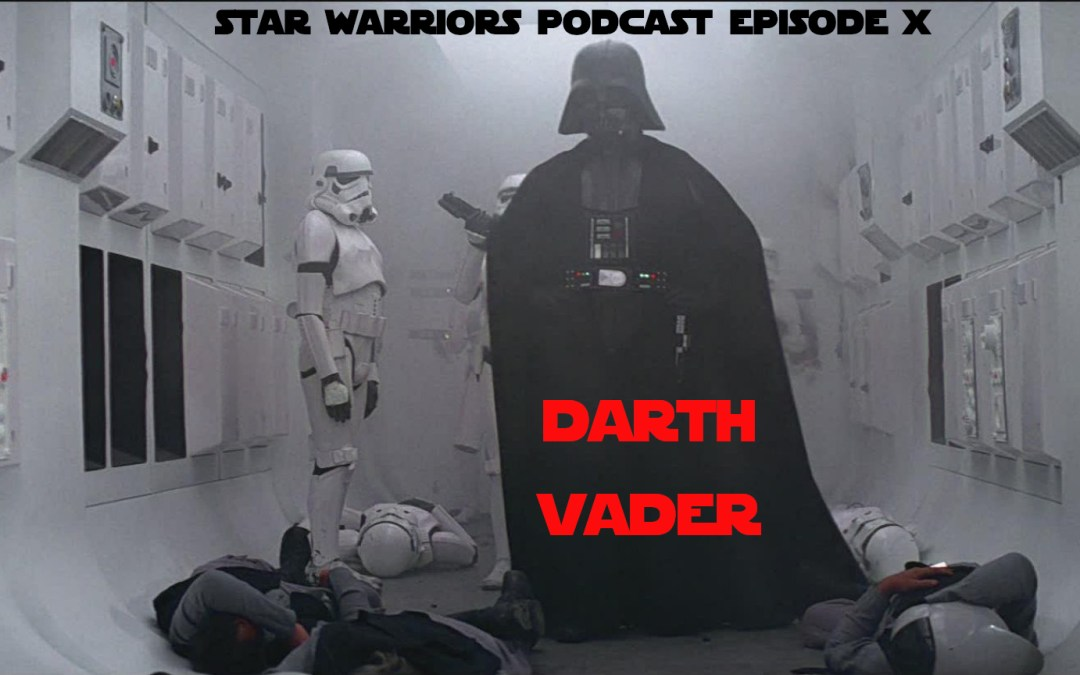 The Star Warriors Podcast – Episode X – Darth Vader