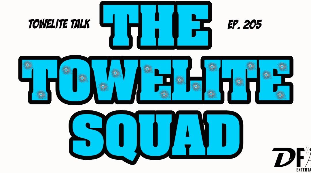 Towelite Talk Ep. 205 – The Towelite Squad