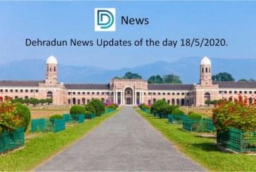 Dehradun News Updates of the day 18/5/2020.