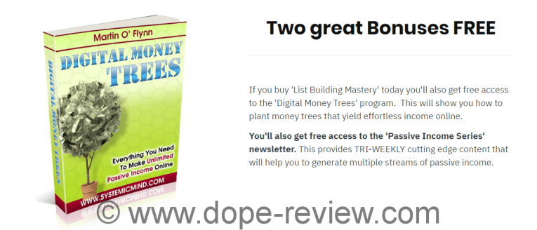 What Do I Get When I Buy Today? You will get the 'List Building Mastery' program, the 'Digital Money Trees' program and the 'Passive Income Series' newsletter.  'List Building Mastery' and 'Digital Money Trees' are delivered immediately to your email address.  The 'Passive Income Series' newsletter is delivered 3 times per week every week directly to your email inbox. What Format Is 'List Building Mastery' in? 'List Building Mastery' is delivered across 8 separate PDF files.  Each file is chock full of cutting edge content and clear diagrams.   These PDFs are currently being turned into videos and when completed will sell for $499. So you will save a fortune for the same content if you buy today. Is There An Upsell? Yes.  During the checkout process you will get the chance to add mind maps, checklists, templates and cheat sheets to your order.  These are designed to maximize your ability to apply the program to your own business.   Will Everyone Make More Money With This? Yes.  The program works but only if you work it.  The system is laid out in step by step processes.  If you work the processes you will increase your list size, subscriber responsiveness, traffic, clicks and sales commissions. Will I Get A Refund If It's Not For Me? Yes. You are fully protected by a full 30 day money back guarantee.  If for whatever reason you are not happy you will get your money back no questions asked.  Simply email your receipt to me at martin@systemicmind.com.    I'm A Complete Newbie, Will It Work For Me? List Building Mastery is laid out in a way that it can be modelled irrespective of your level of experience.  If you are newbie, intermediate or advanced marketer you will easily master and deploy the principles.