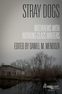 Stray Dogs: Interviews with Working-Class Writers by Daniel M. Mendoza, editor