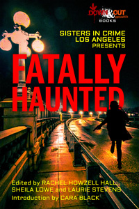 Sisters in Crime/Los Angeles Presents Fatally Haunted edited by Rachel Howzell Hall, Sheila Lowe, and Laurie Stevens