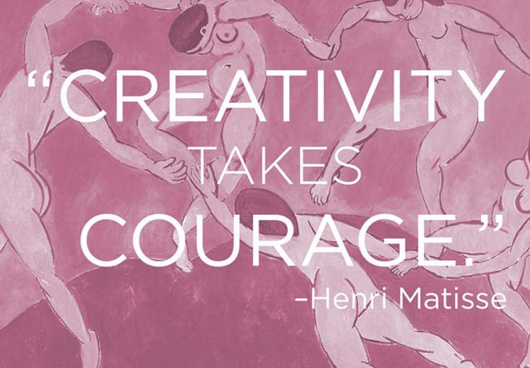 """Creativity takes courage."" By Henri Matisse"