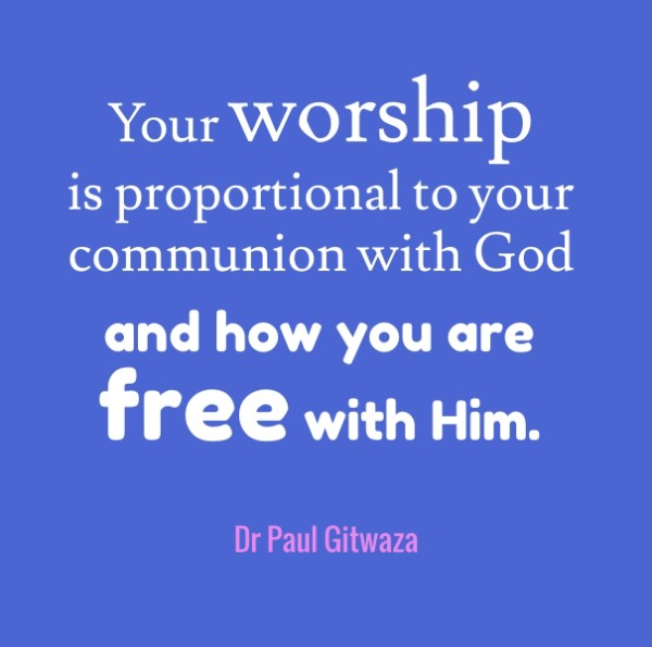 you worship is proportional to your communion with God