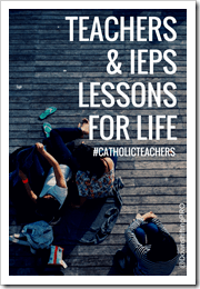 TEACHERS & IEPs Lessons for Life #CatholicTeachers @DownshiftingPRO