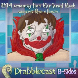 Cover for Drabblecast B-Sides episode 14, Uneasy Lies the Head that Wears the Clown, by Brian Walker