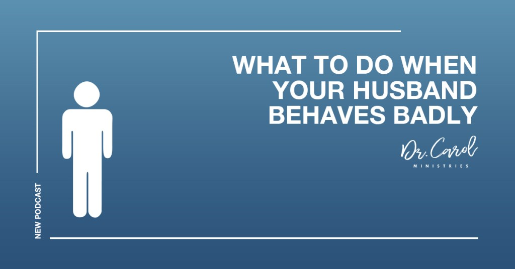 What to Do When Your Husband Behaves Badly