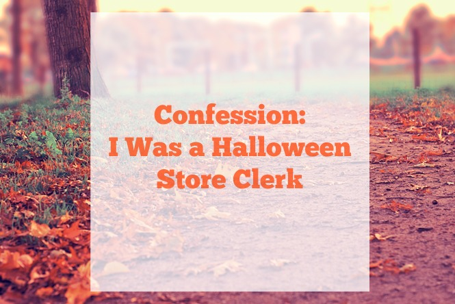 Confession: I was a halloween store clerk