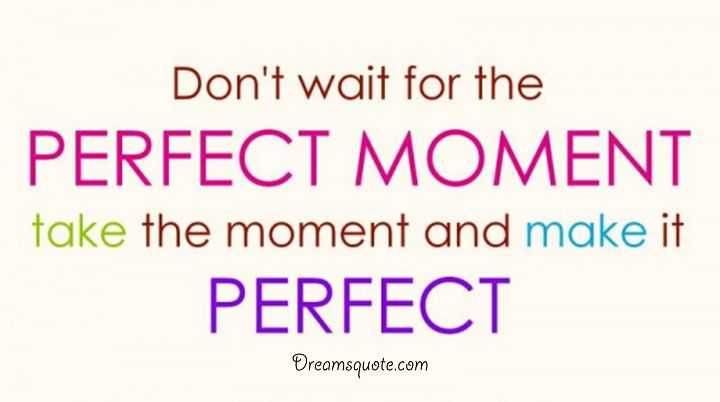Cute Quotes About Life Don T Wait Perfect Moment Do It