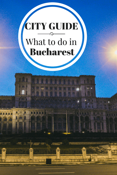 What to do, where to eat, drink and stay in the capital of Romania, Bucharest