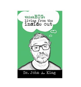 Think Big: Living From the Inside Out #drjohnaking