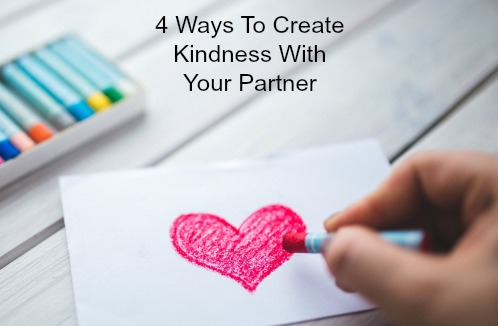 4 Ways To Create Kindness With Your Partner – Before The Criticism Leads To Divorce.