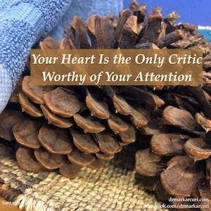 Your Heart Is the Only Critic Worthy of Your Attention