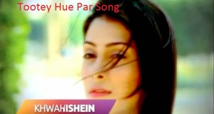 Tootey Hue Par Song | Tootey Hue PAr Song Lyrics | Khwahishein Song | Khwahishein Song Lyrics