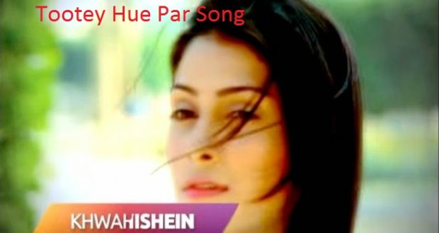 Tootey Hue Par Song | Tootey Hue PAr Song Lyrics | Khwahishein Song | Khwahishein Song Lyrics