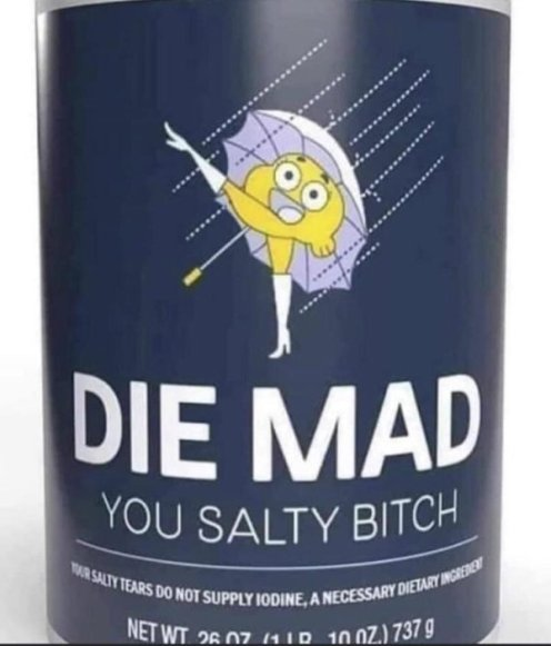 die mad you salty bitch