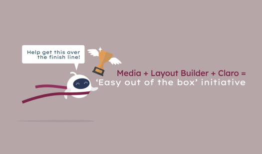 The 'Easy out of the box' initiative consists of finishing Media, Layout Builder and Claro.