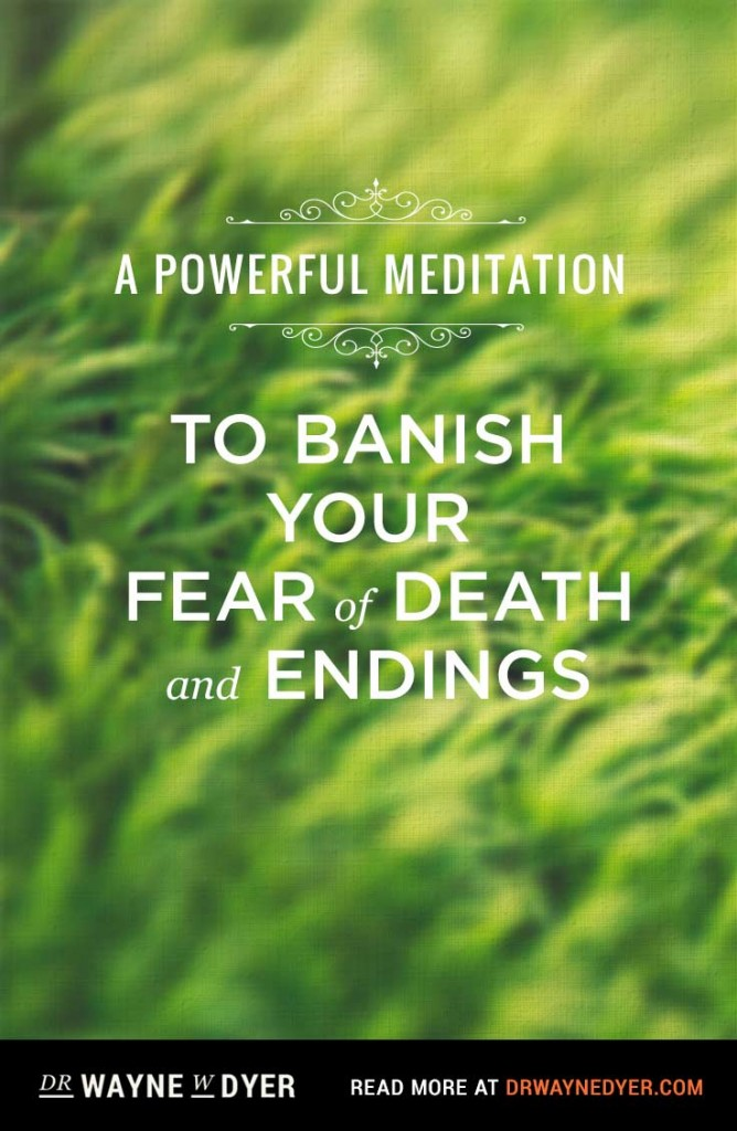 A Powerful Meditation To Banish Your Fear Of Death And Endings By Dr. Wayne  Dyer