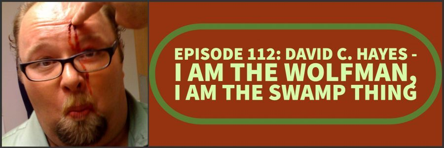 Episode 112: David C. Hayes – I am the Wolfman, I am the Swamp Thing