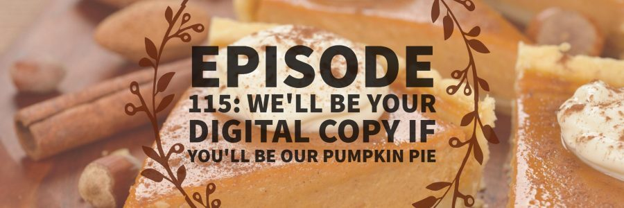 Episode 115: We'll Be Your Digital Copy if You'll Be Our Pumpkin Pie
