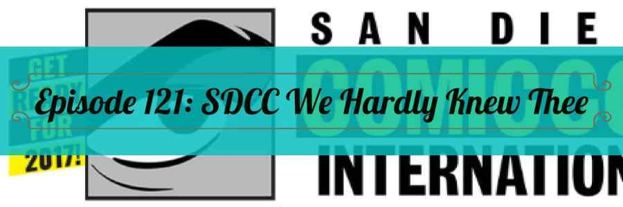 Episode 121: SDCC We Hardly Knew Thee
