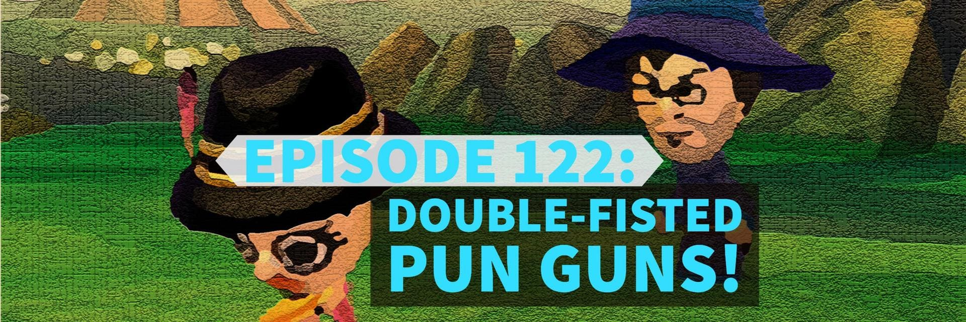 Episode 122: Double-Fisted Pun Guns!