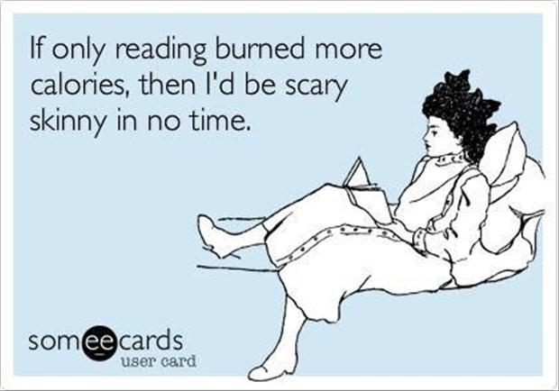 If only reading burned more calories, then I'd be scary skinny in no time. dumpaday.com