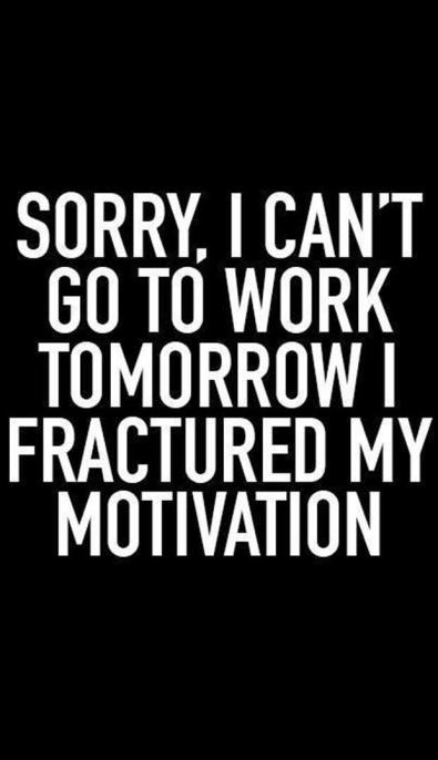 Sorry, I can't go to work tomorrow I fractured my motivation.