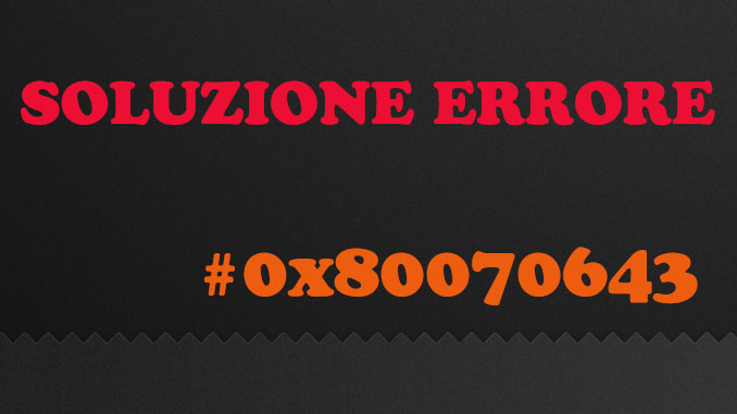 Soluzione errore windows update errore 0x80070643