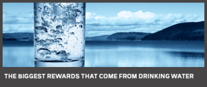rewards that come from drinking water are enormous