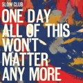 Slow Club - One Day All Of This Won't Matter Anymore