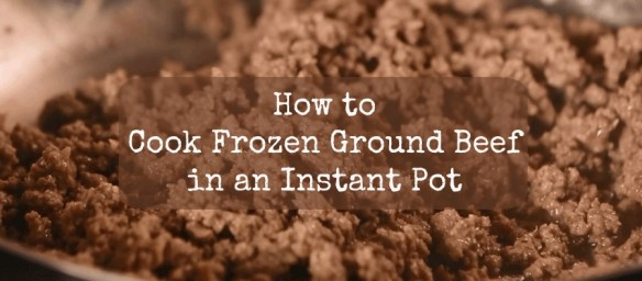 How to Cook Frozen Ground Beef in an Instant Pot