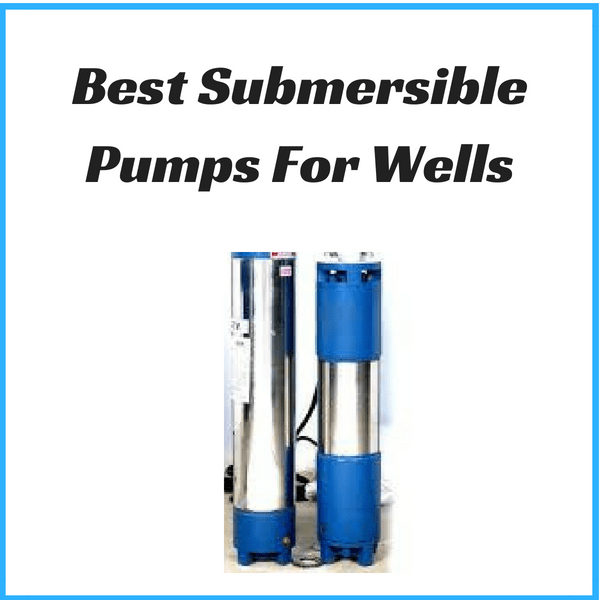 best submersible Pumps For Wells
