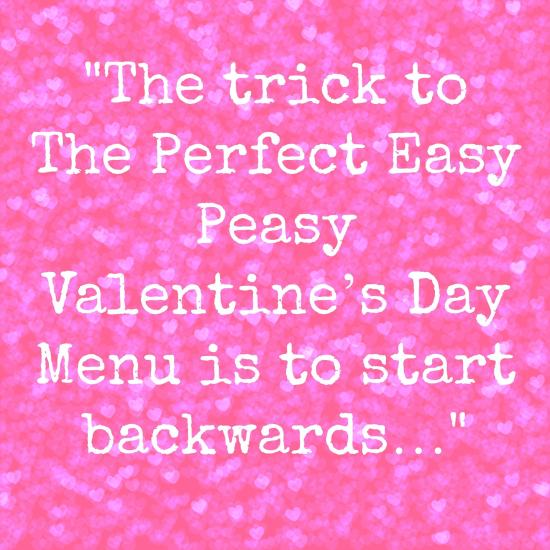 the trick to The Perfect Easy Peasy Valentine's Day Menu is to start backwards…