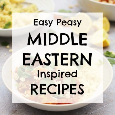 Easy Peasy Middle Eastern Inspired Recipes