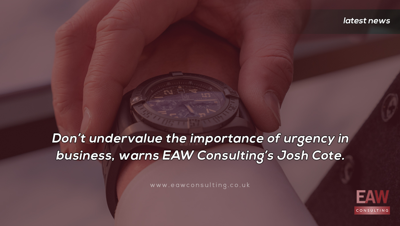 Don't undervalue the importance of urgency in business, warns EAW Consulting's Josh Cote.