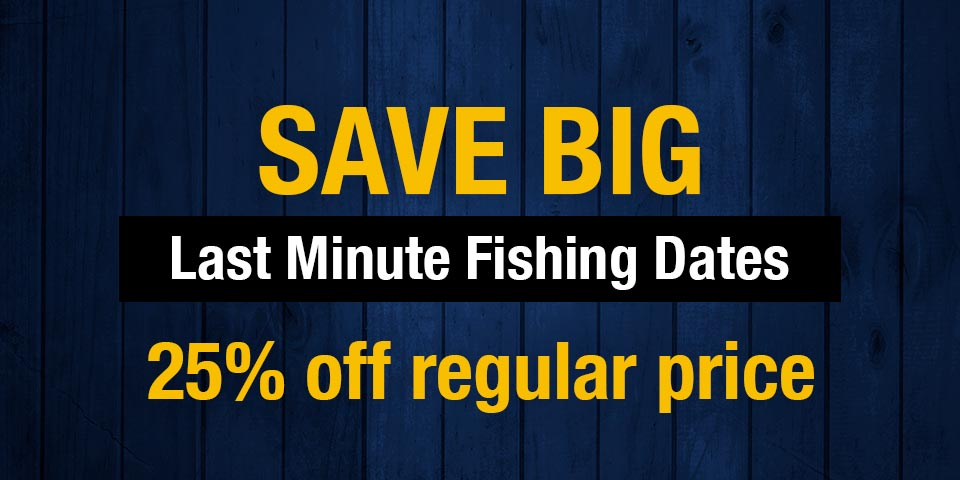 Last Minute Fishing Dates –> Save Big!!!