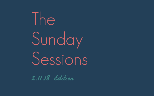 The Sunday Sessions: Edition 2.11.18