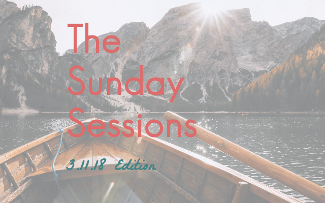 The Sunday Sessions: 3.11.18 Edition