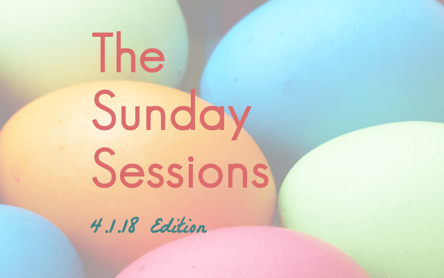 The Sunday Sessions: 4.1.18 Edition