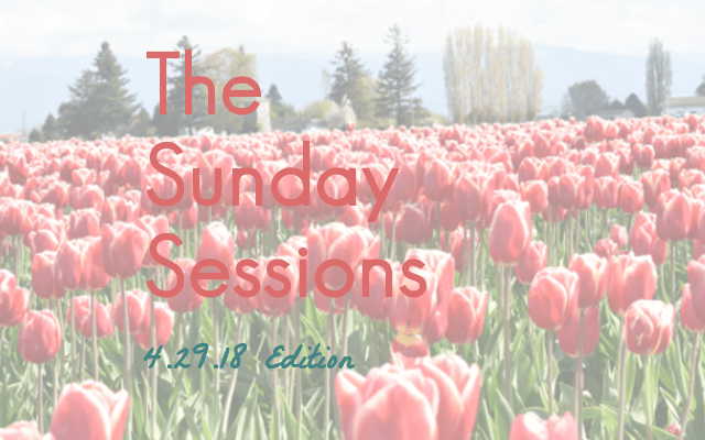 The Sunday Sessions: 4.29.18 Edition